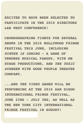 Excited to have been selected to participate in the 2016 Directors Lab West Conference!   Choreographing fights for several shows in the 2016 Hollywood Fringe Festival this June, including Winter is Coming - a Game of Thrones musical parody, with MB STage Productions, and The Toxic Avenger with Good People Theater Company.  ...And The Video Games will be performing at the 2016 San Diego International Fringe Festival, June 23rd - July 3rd, as well as the New York City International Fringe Festival in August!www.MBStage.com